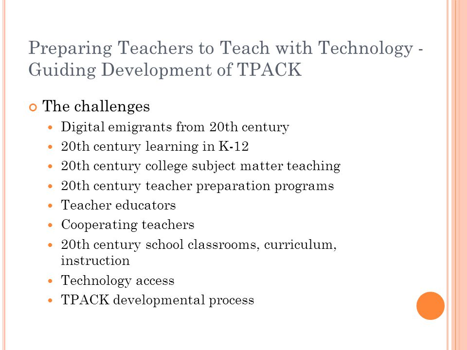Preparing Teachers to Teach with Technology - Guiding Development of TPACK The challenges Digital emigrants from 20th century 20th century learning in K-12 20th century college subject matter teaching 20th century teacher preparation programs Teacher educators Cooperating teachers 20th century school classrooms, curriculum, instruction Technology access TPACK developmental process