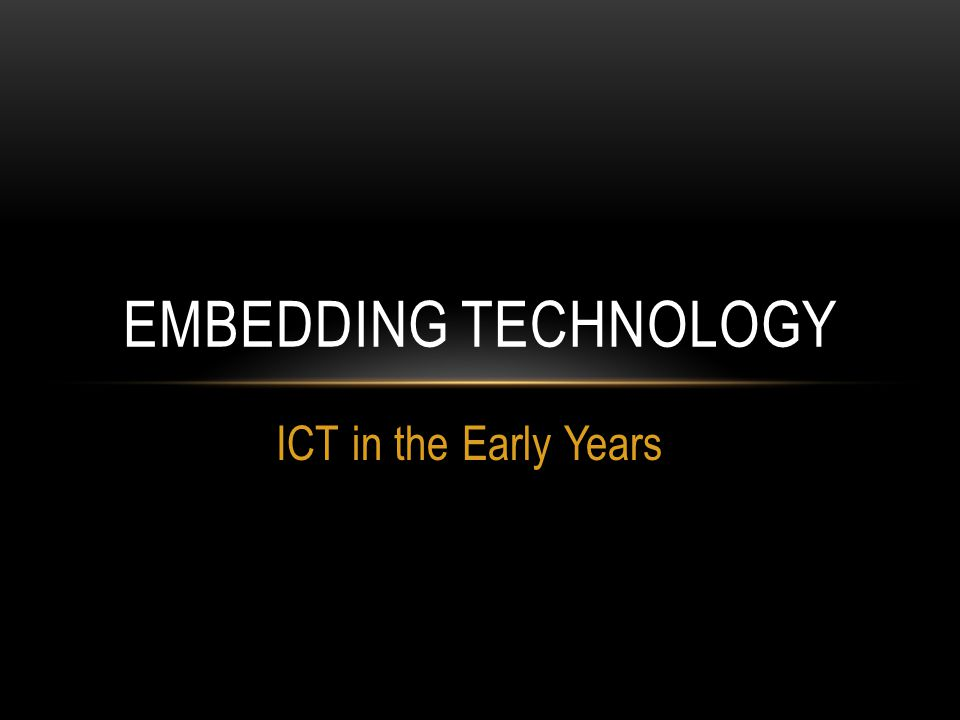 ICT in the Early Years EMBEDDING TECHNOLOGY