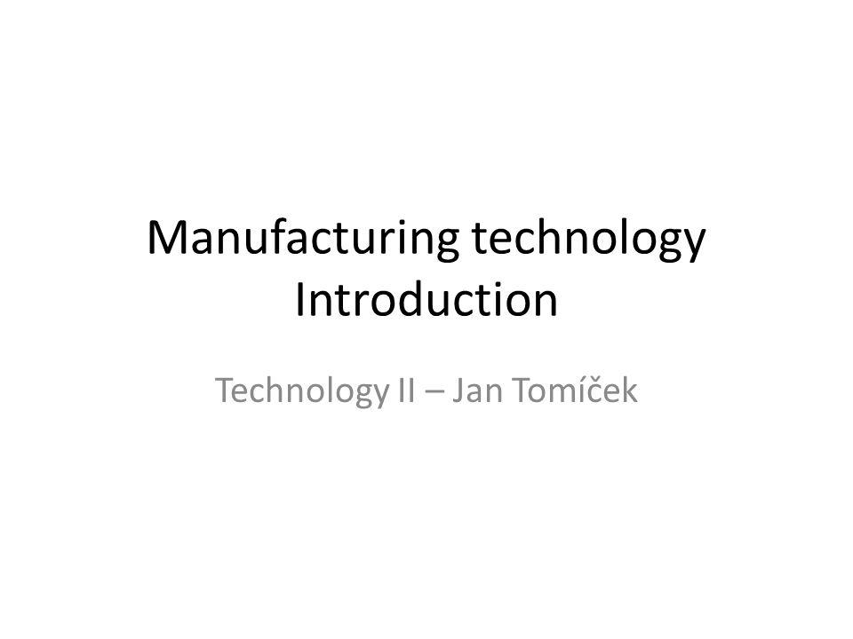 Manufacturing technology Introduction Technology II – Jan Tomíček