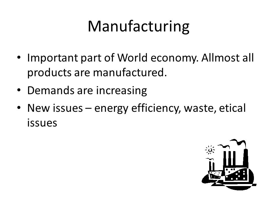 Manufacturing Important part of World economy. Allmost all products are manufactured. Demands are increasing New issues – energy efficiency, waste, et