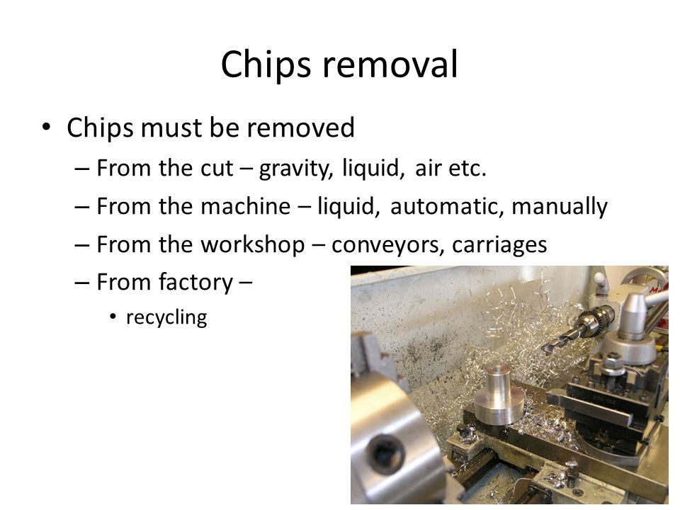 Chips removal Chips must be removed – From the cut – gravity, liquid, air etc. – From the machine – liquid, automatic, manually – From the workshop –