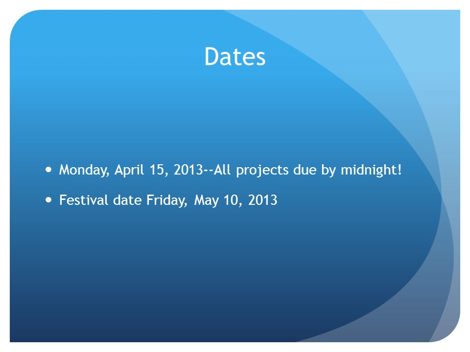 Dates Monday, April 15, 2013--All projects due by midnight! Festival date Friday, May 10, 2013