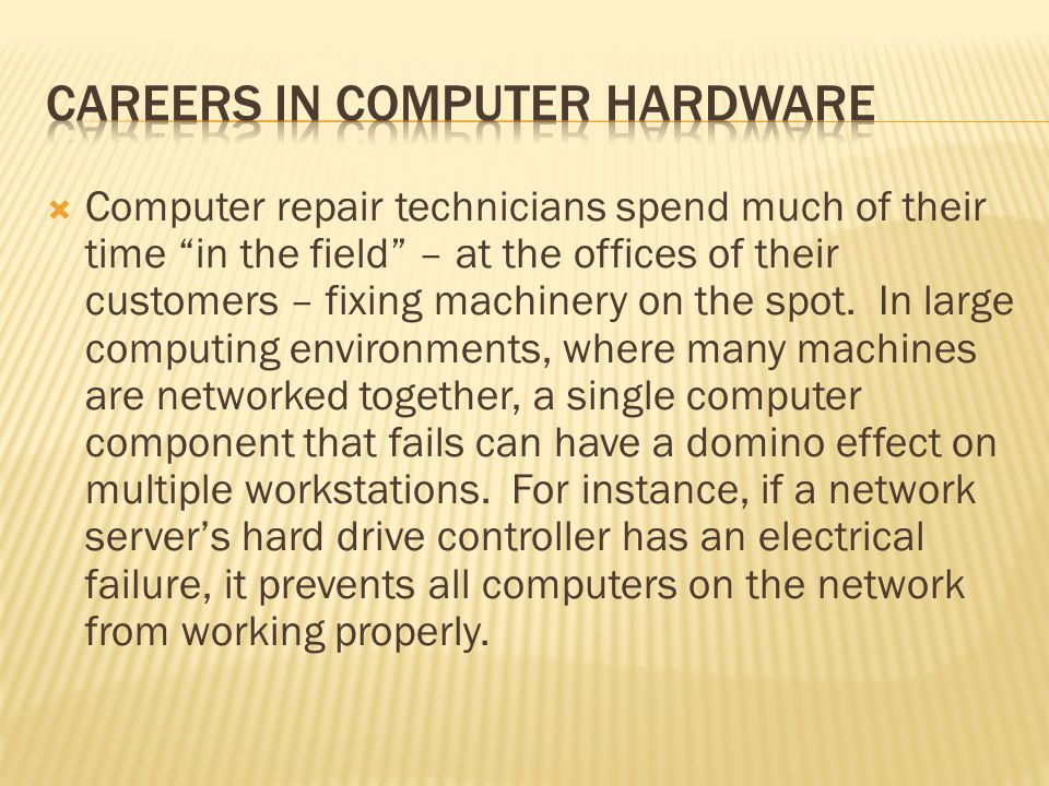 Computer repair technicians spend much of their time in the field – at the offices of their customers – fixing machinery on the spot.