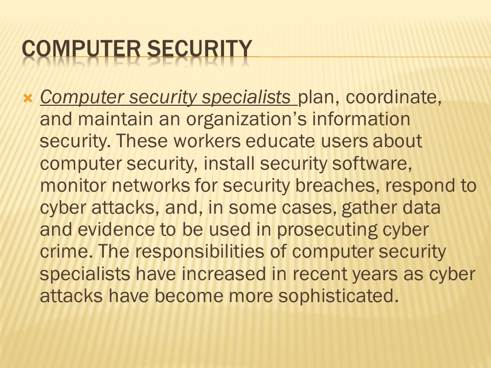 Computer security specialists plan, coordinate, and maintain an organizations information security.