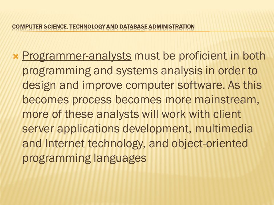 Programmer-analysts must be proficient in both programming and systems analysis in order to design and improve computer software.