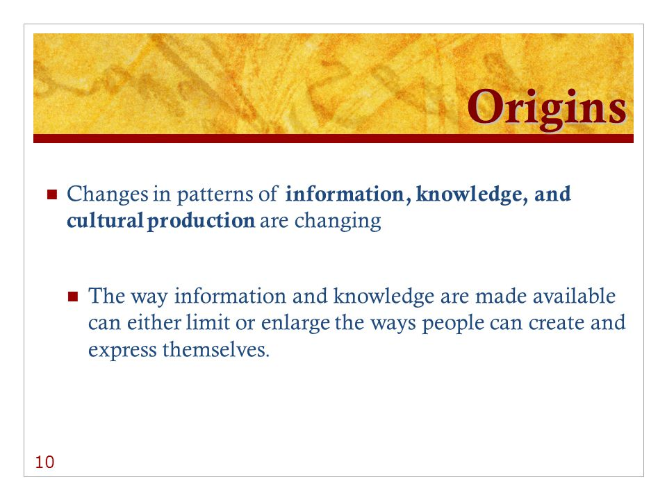 Origins Changes in patterns of information, knowledge, and cultural production are changing The way information and knowledge are made available can either limit or enlarge the ways people can create and express themselves.