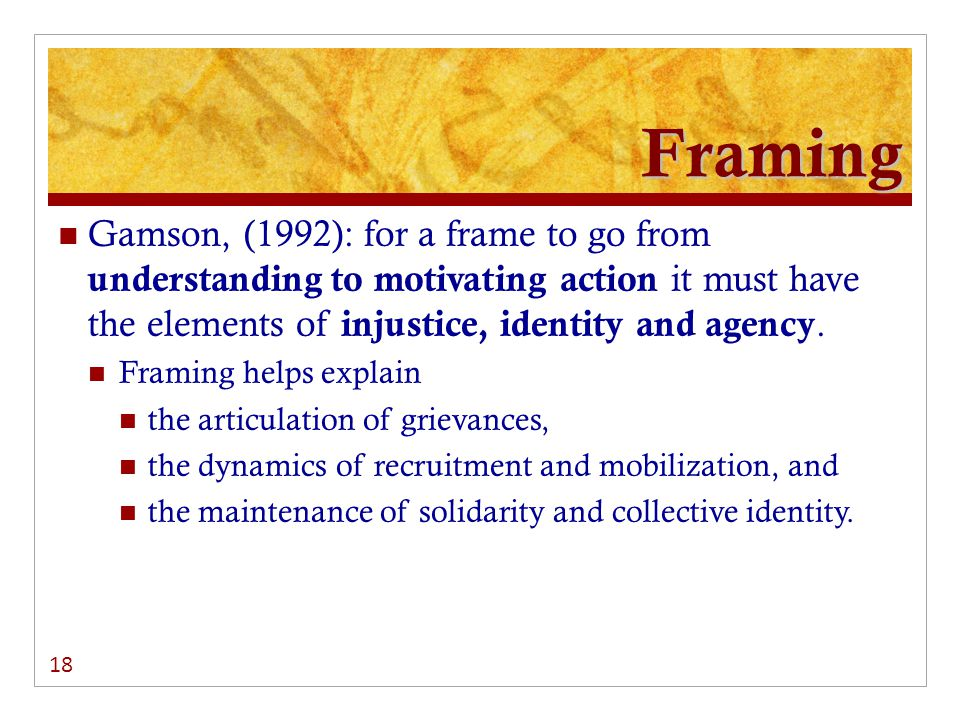 Framing Gamson, (1992): for a frame to go from understanding to motivating action it must have the elements of injustice, identity and agency.