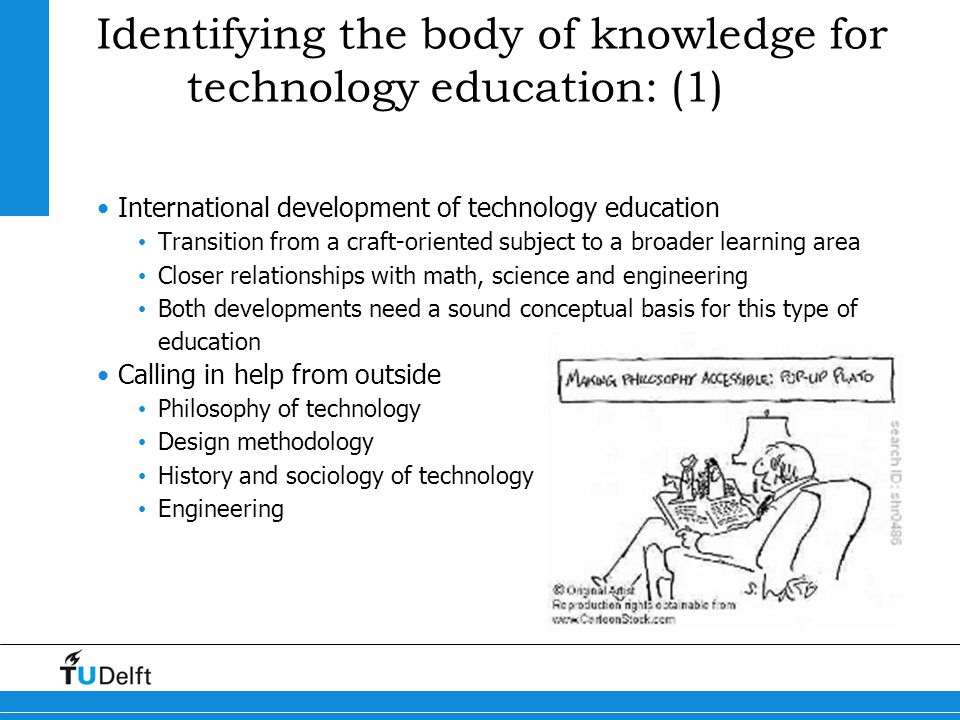 Identifying the body of knowledge for technology education: (1) Efforts to develop a conceptual framework UK: many design-dominated flowcharts (but where is the engineering content?) France: industry-dominated flowcharts (limited view of technology) Germany: systems-dominated schemes (but where is the process of technology?) Netherlands, New Zealand and other countries: integration of approaches (often without explicit set of core concepts) Many countries still: lack of coherence USA: Standards for Technological Literacy (very extensive, but without nucleus of essentials) Earlier effort in engineering education: The Man-Made World (Engineering Concepts Curriculum Project, Polytechnic Institute of Brooklyn, NY: only a temporary success; too far ahead of its time?)