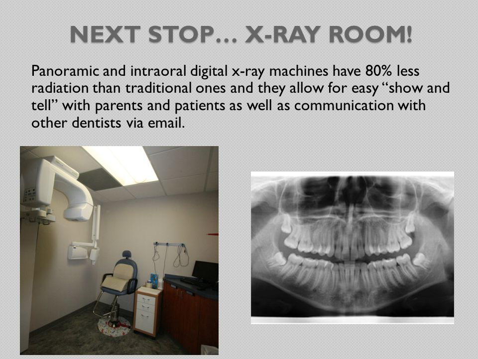 NEXT STOP… X-RAY ROOM! Panoramic and intraoral digital x-ray machines have 80% less radiation than traditional ones and they allow for easy show and t