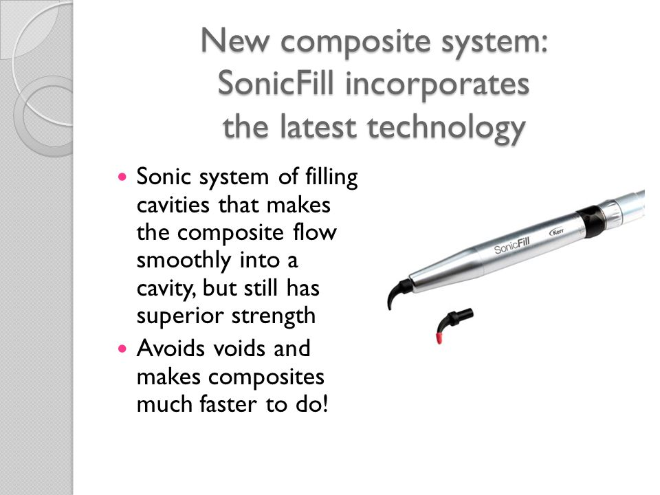 New composite system: SonicFill incorporates the latest technology Sonic system of filling cavities that makes the composite flow smoothly into a cavity, but still has superior strength Avoids voids and makes composites much faster to do!