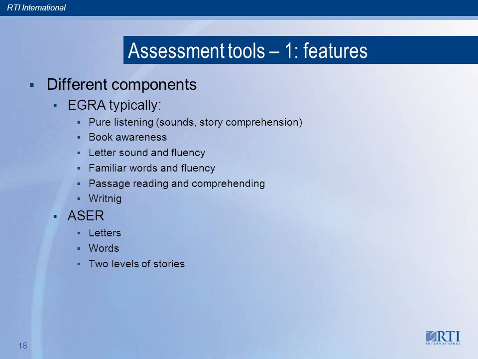 RTI International 17 Assessment tools – 1: features Many have developed Molteno very early Pratham also Later, EGRA In common: oral only, no pencil-and-paper, focus on very earliest skills but do include some comprehension Some have specific interesting features ASER: classifies so clear remediation implications and utility EGRA: uses fluency explicitly, specific adaptation to countries but international framework, expert-panel-validated Applications Some countries, govt and NGO, both EGRA and others See clickable list