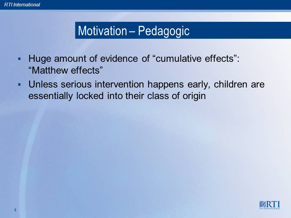 RTI International 4 Motivation – Pedagogic Huge amount of evidence of cumulative effects: Matthew effects Unless serious intervention happens early, children are essentially locked into their class of origin