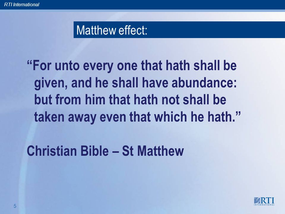 RTI International 5 For unto every one that hath shall be given, and he shall have abundance: but from him that hath not shall be taken away even that which he hath.
