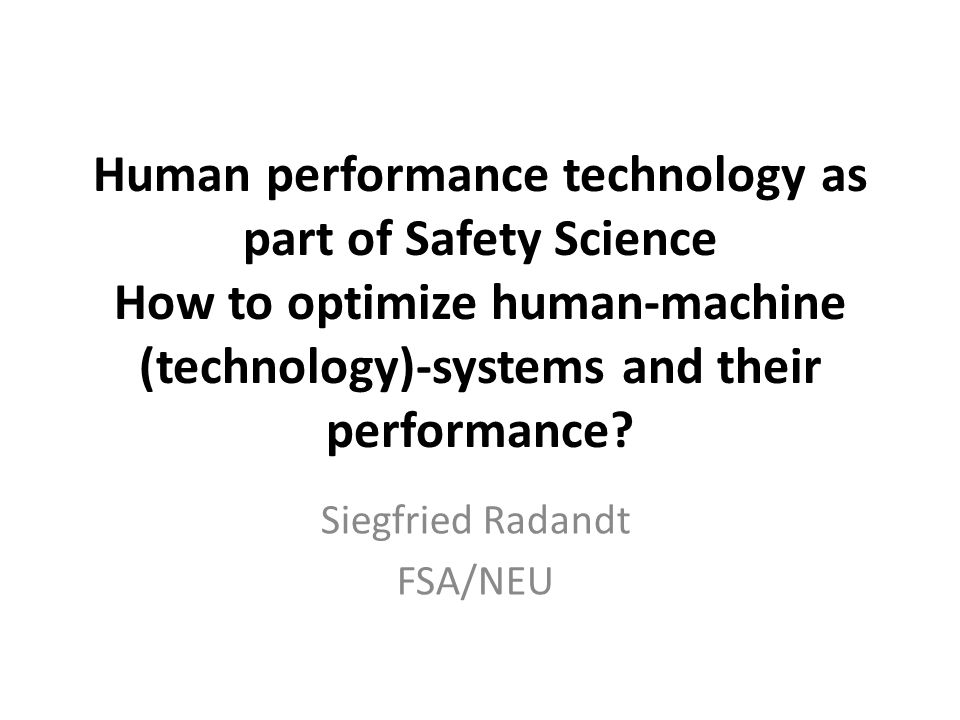 Human performance technology as part of Safety Science How to optimize human-machine (technology)-systems and their performance? Siegfried Radandt FSA