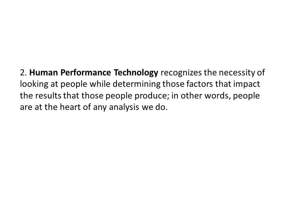 2. Human Performance Technology recognizes the necessity of looking at people while determining those factors that impact the results that those peopl