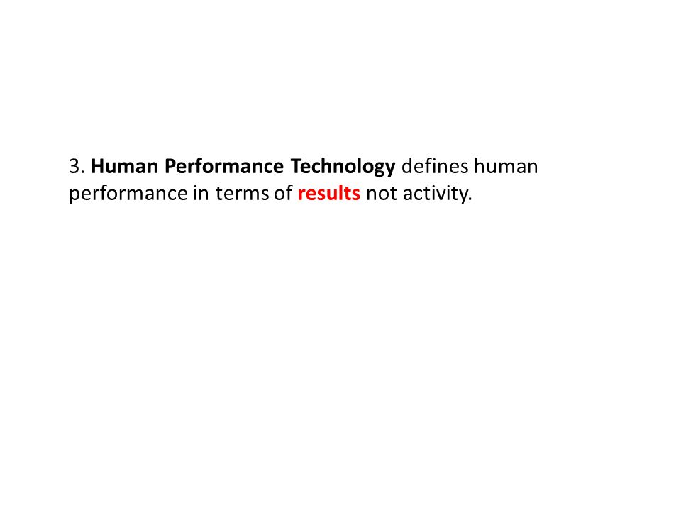 3. Human Performance Technology defines human performance in terms of results not activity.