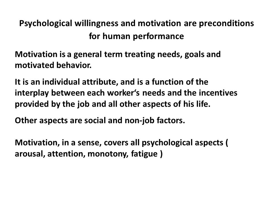 Psychological willingness and motivation are preconditions for human performance Motivation is a general term treating needs, goals and motivated beha