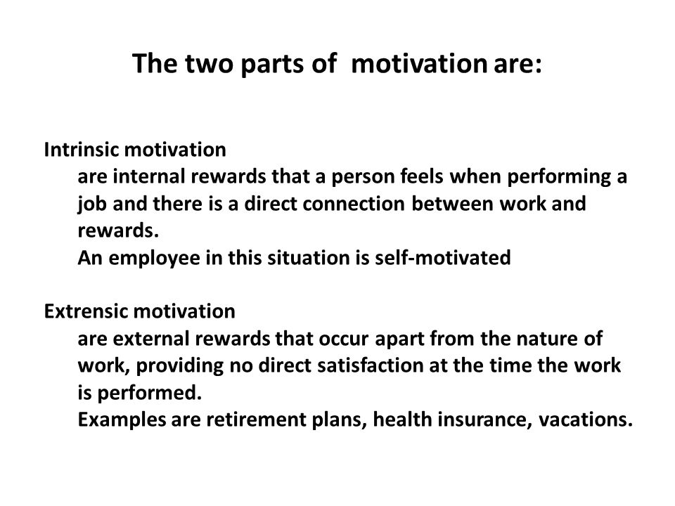 The two parts of motivation are: Intrinsic motivation are internal rewards that a person feels when performing a job and there is a direct connection