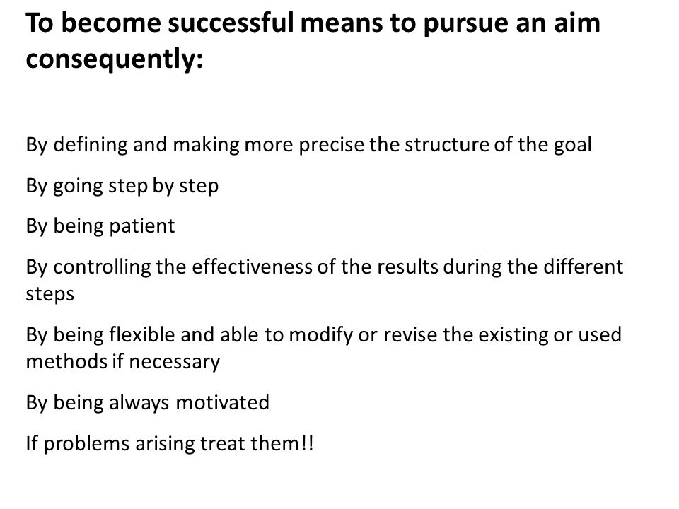 To become successful means to pursue an aim consequently: By defining and making more precise the structure of the goal By going step by step By being