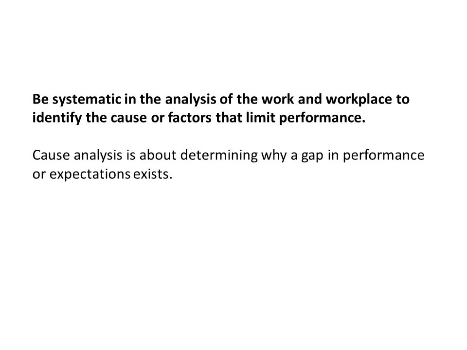 Be systematic in the analysis of the work and workplace to identify the cause or factors that limit performance. Cause analysis is about determining w
