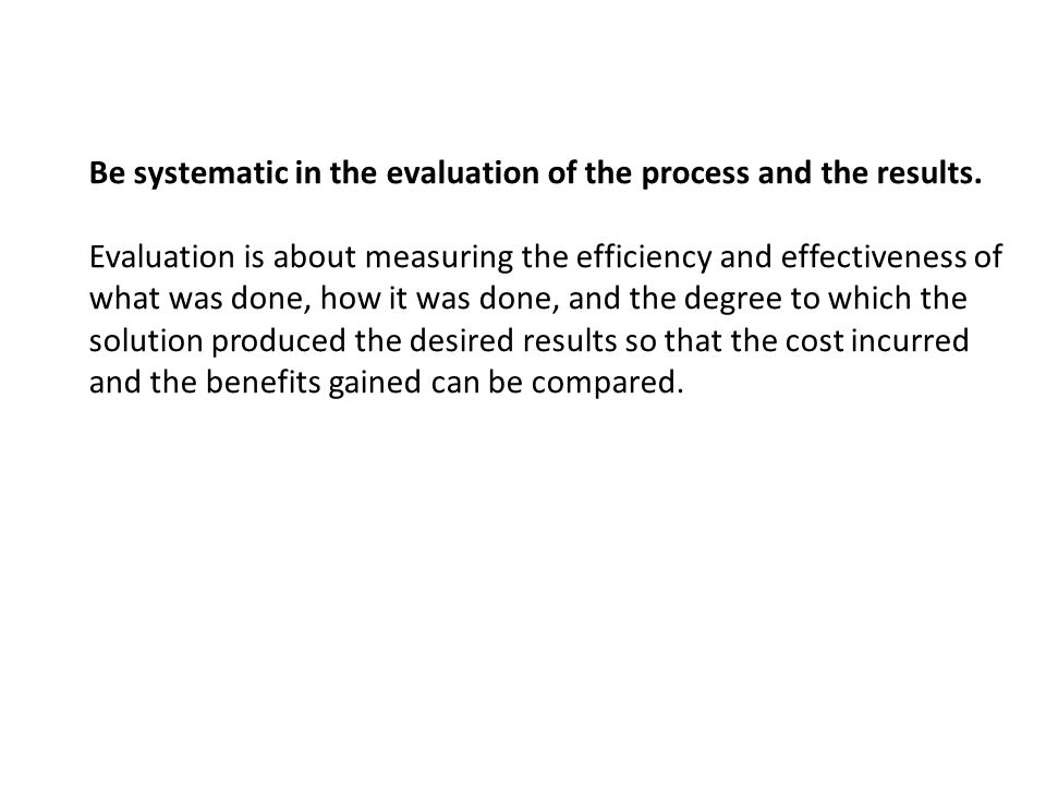 Be systematic in the evaluation of the process and the results. Evaluation is about measuring the efficiency and effectiveness of what was done, how i