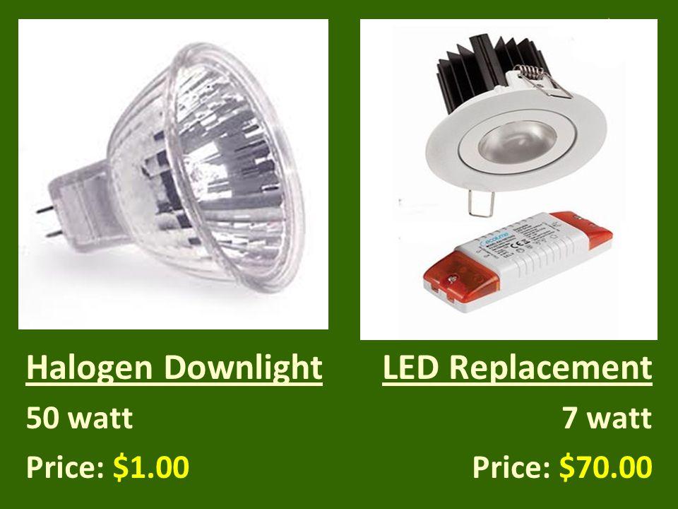 Halogen Downlight 50 watt Price: $1.00 LED Replacement 7 watt Price: $70.00