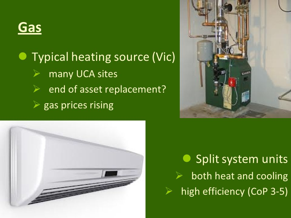 Gas Typical heating source (Vic) many UCA sites end of asset replacement.