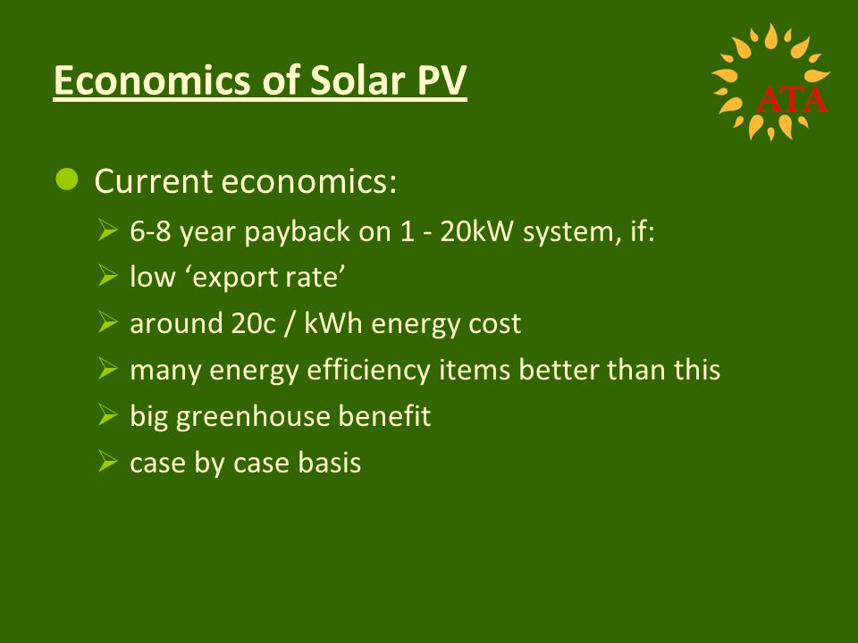 Economics of Solar PV Current economics: 6-8 year payback on 1 - 20kW system, if: low export rate around 20c / kWh energy cost many energy efficiency