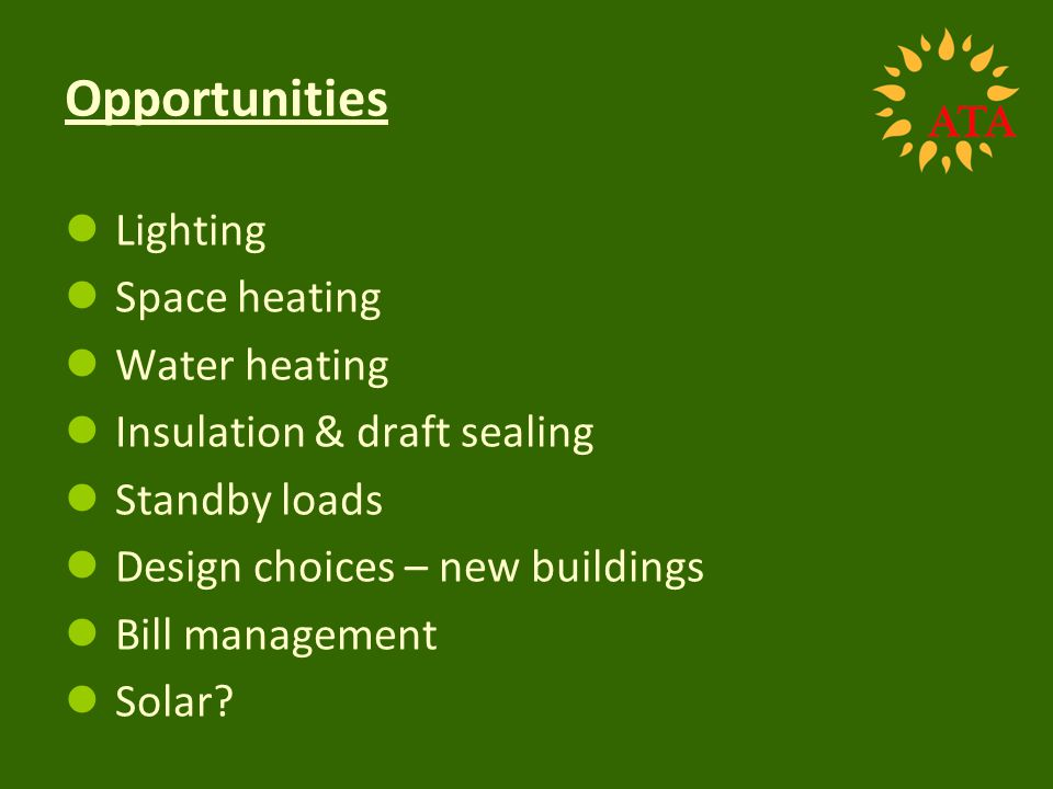 Opportunities Lighting Space heating Water heating Insulation & draft sealing Standby loads Design choices – new buildings Bill management Solar