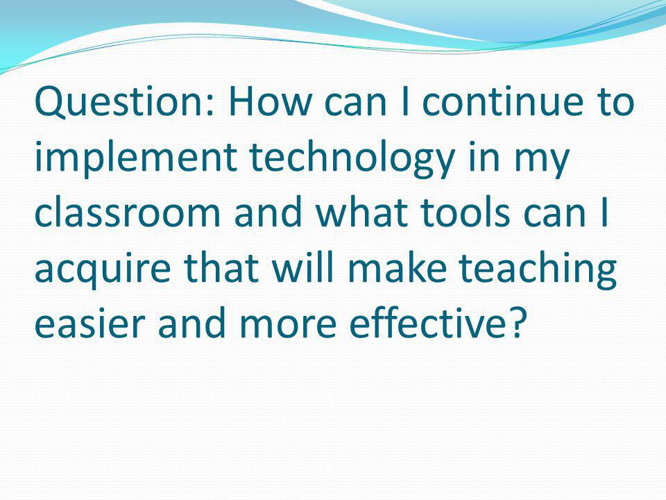 Question: How can I continue to implement technology in my classroom and what tools can I acquire that will make teaching easier and more effective