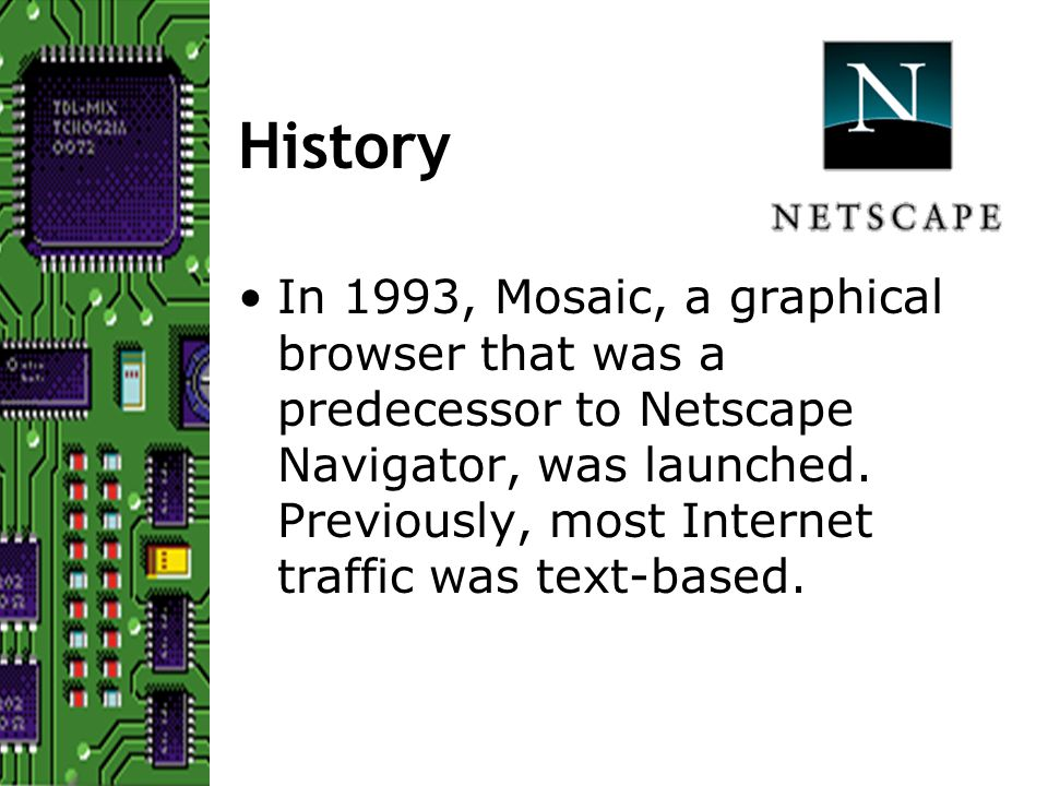 History In 1993, Mosaic, a graphical browser that was a predecessor to Netscape Navigator, was launched.