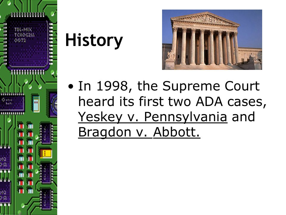 History In 1998, the Supreme Court heard its first two ADA cases, Yeskey v.