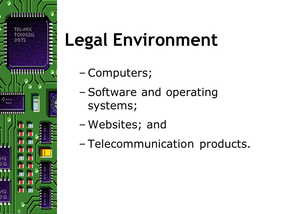 Legal Environment –Computers; –Software and operating systems; –Websites; and –Telecommunication products.