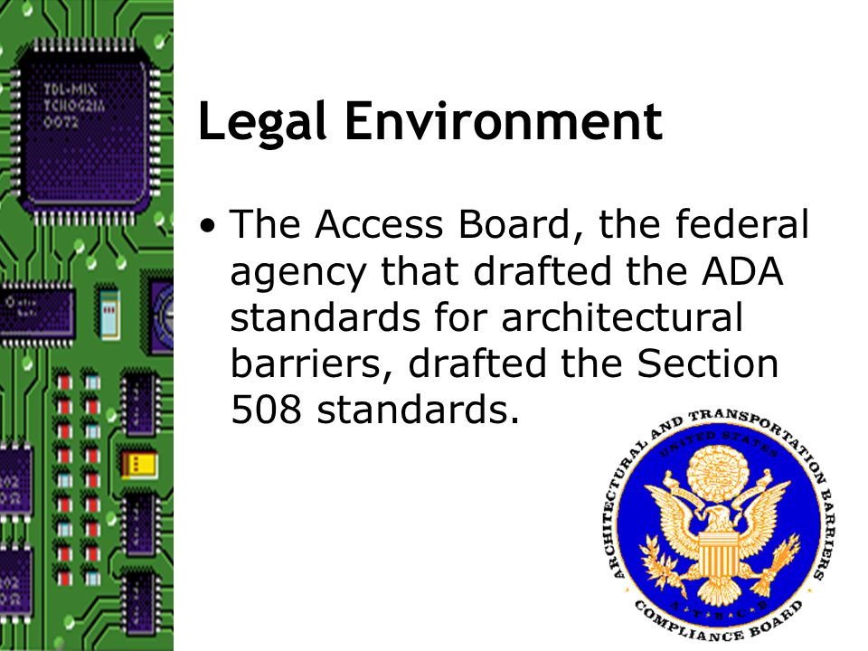The Access Board, the federal agency that drafted the ADA standards for architectural barriers, drafted the Section 508 standards.