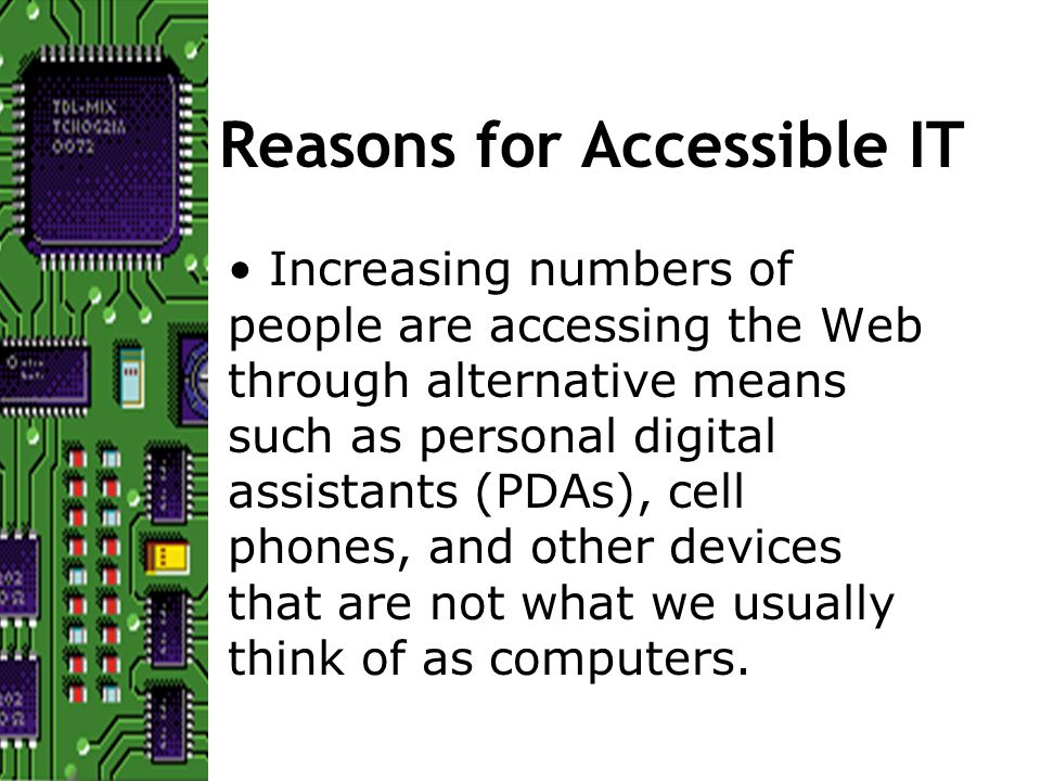 Reasons for Accessible IT Increasing numbers of people are accessing the Web through alternative means such as personal digital assistants (PDAs), cell phones, and other devices that are not what we usually think of as computers.