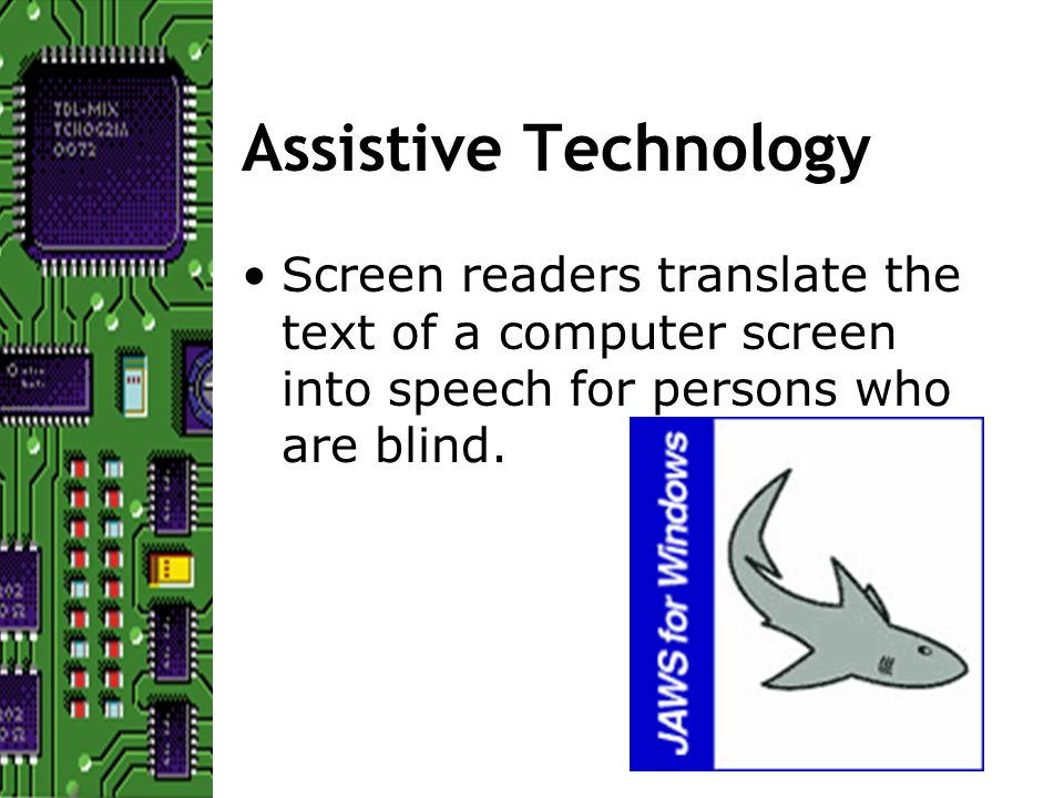 Assistive Technology Screen readers translate the text of a computer screen into speech for persons who are blind.