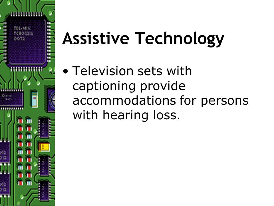 Assistive Technology Television sets with captioning provide accommodations for persons with hearing loss.