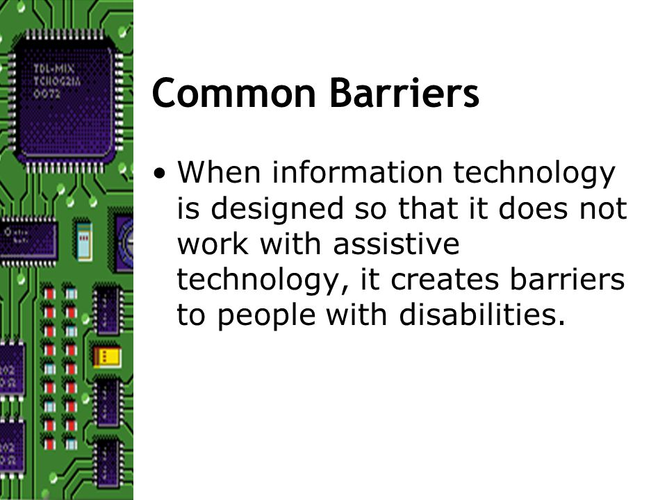 Common Barriers When information technology is designed so that it does not work with assistive technology, it creates barriers to people with disabilities.