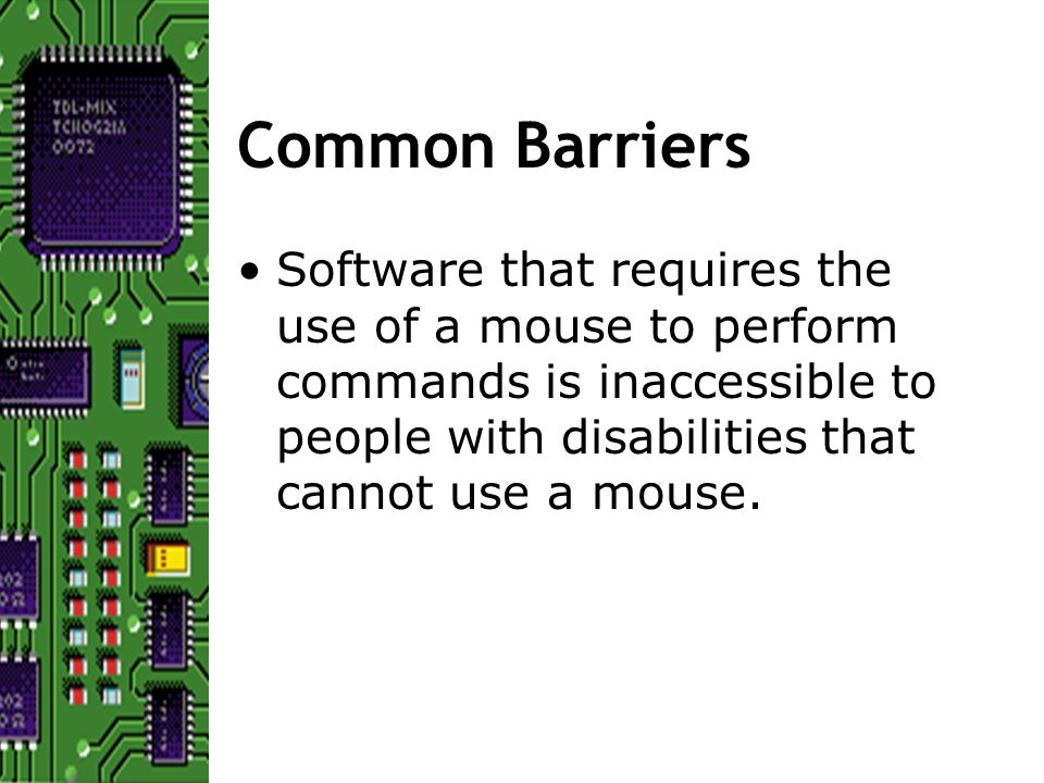 Common Barriers Software that requires the use of a mouse to perform commands is inaccessible to people with disabilities that cannot use a mouse.