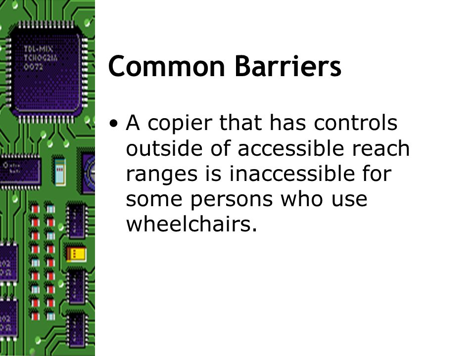Common Barriers A copier that has controls outside of accessible reach ranges is inaccessible for some persons who use wheelchairs.