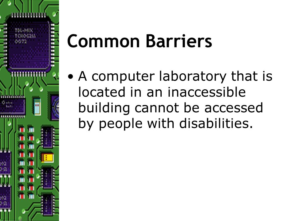 Common Barriers A computer laboratory that is located in an inaccessible building cannot be accessed by people with disabilities.