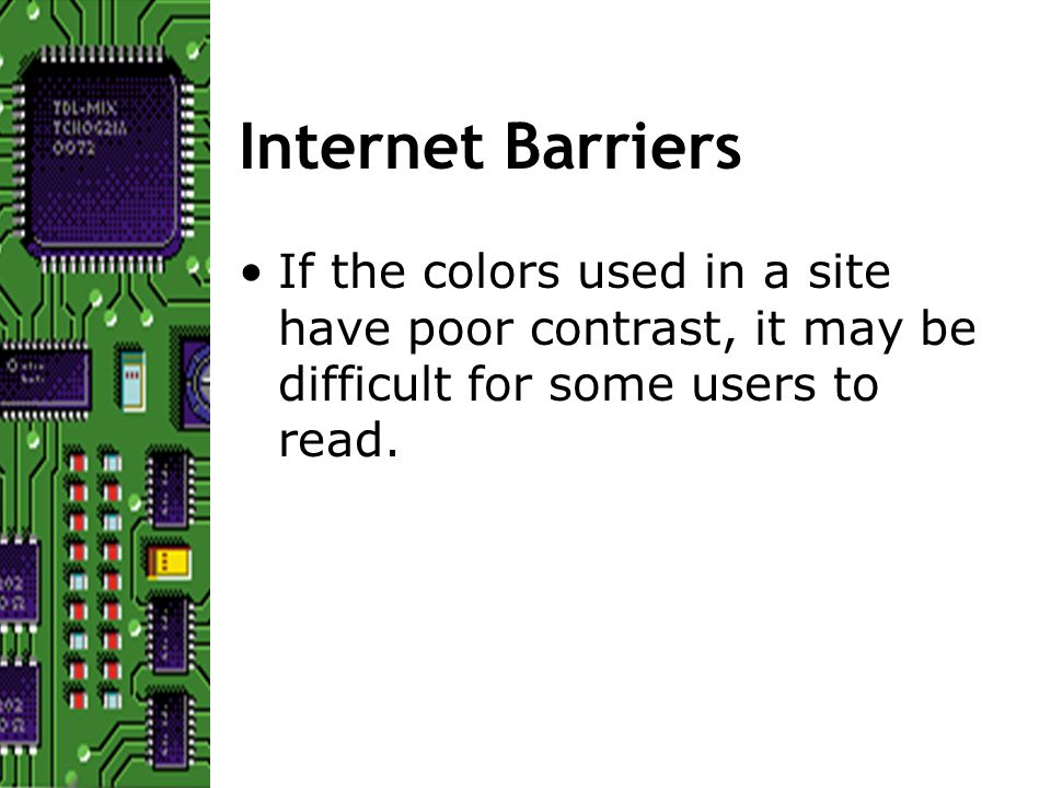 Internet Barriers If the colors used in a site have poor contrast, it may be difficult for some users to read.
