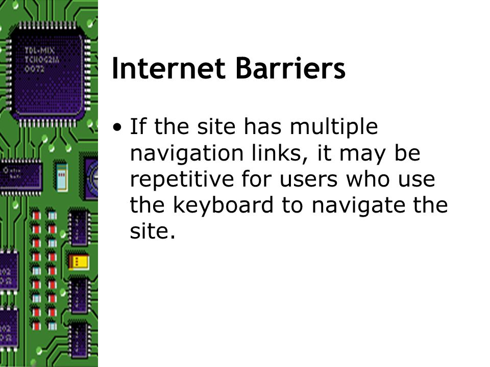 Internet Barriers If the site has multiple navigation links, it may be repetitive for users who use the keyboard to navigate the site.