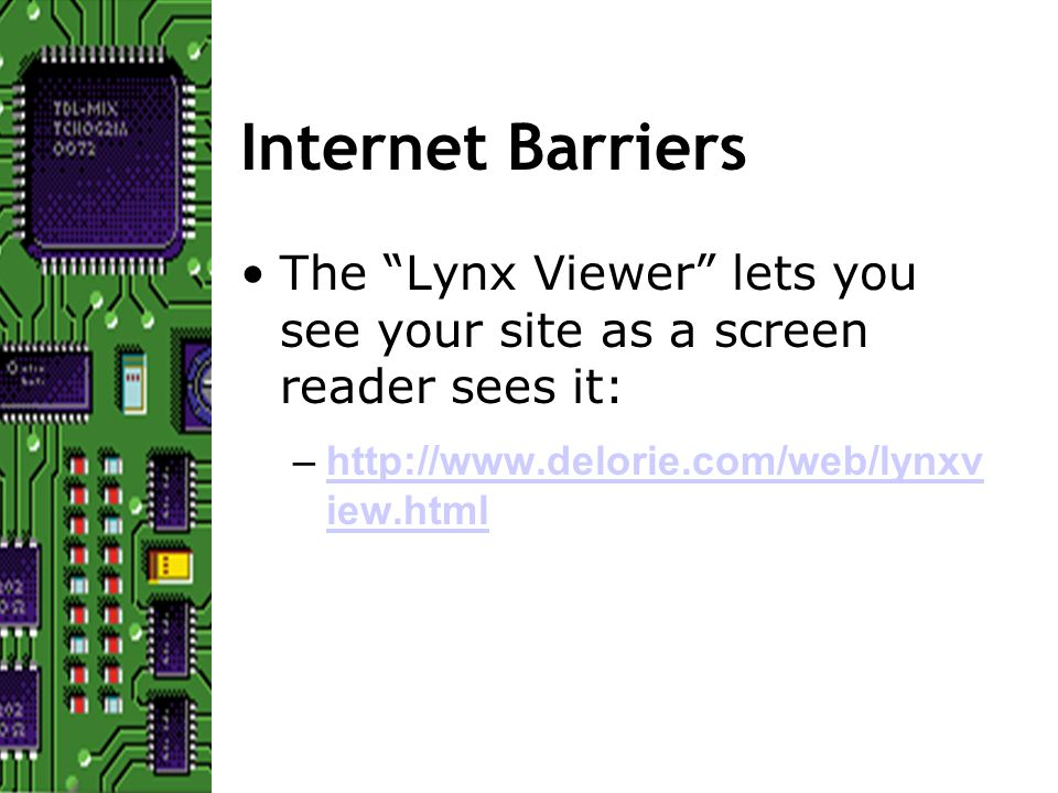 Internet Barriers The Lynx Viewer lets you see your site as a screen reader sees it: –http://www.delorie.com/web/lynxv iew.htmlhttp://www.delorie.com/web/lynxv iew.html