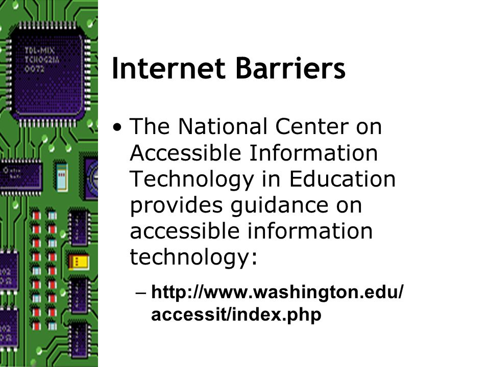 Internet Barriers The National Center on Accessible Information Technology in Education provides guidance on accessible information technology: –http://www.washington.edu/ accessit/index.php