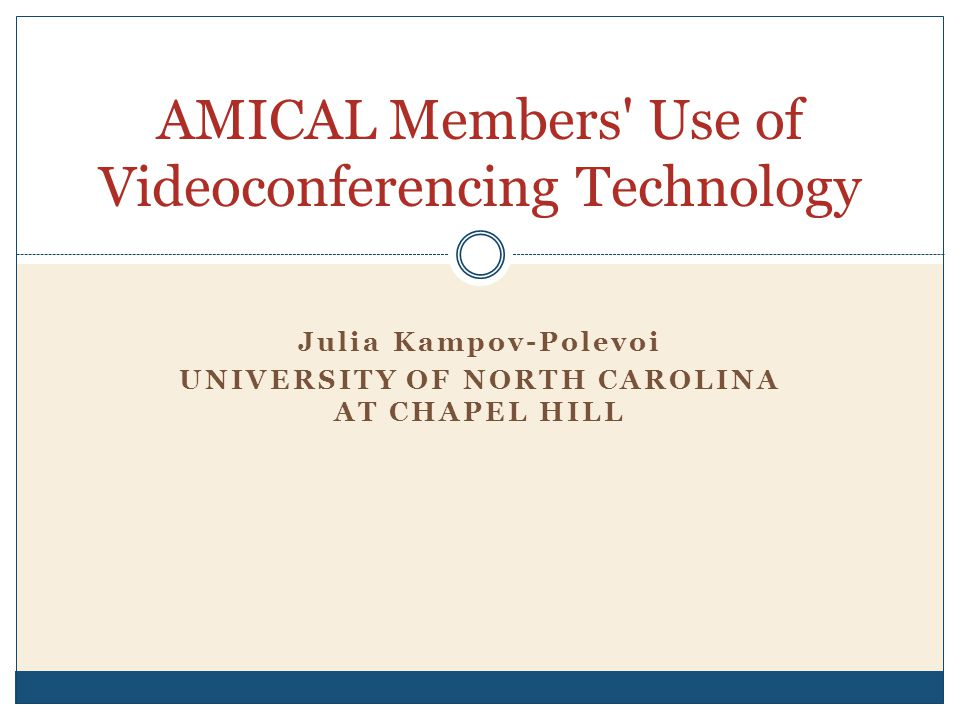 Julia Kampov-Polevoi UNIVERSITY OF NORTH CAROLINA AT CHAPEL HILL AMICAL Members Use of Videoconferencing Technology