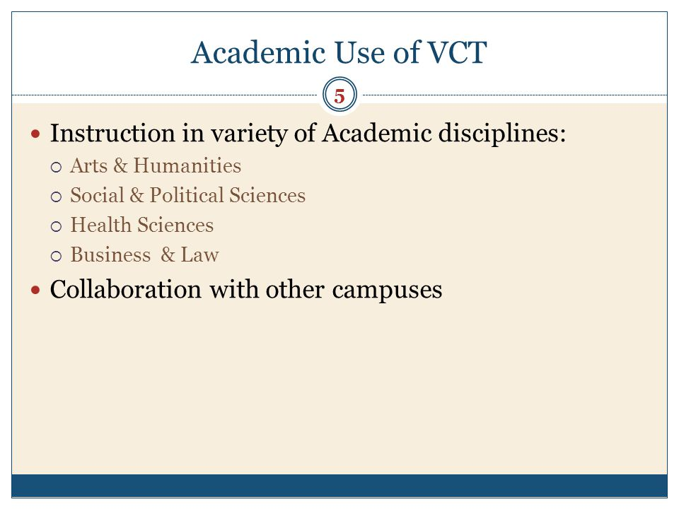 Academic Use of VCT Instruction in variety of Academic disciplines: Arts & Humanities Social & Political Sciences Health Sciences Business & Law Collaboration with other campuses 5