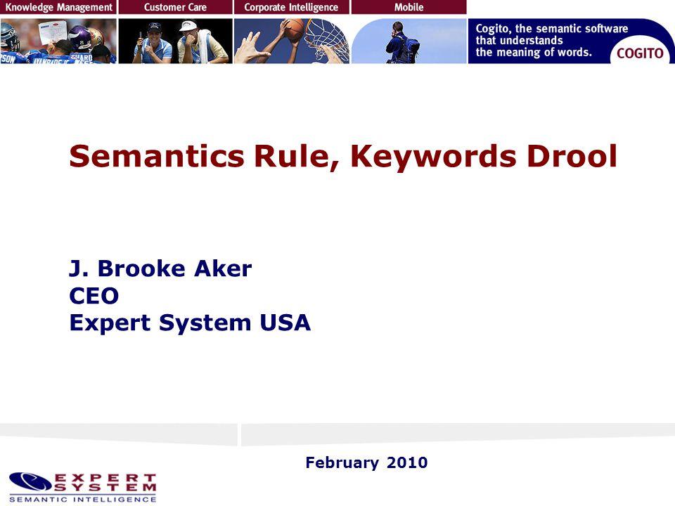 Semantics Rule, Keywords Drool J. Brooke Aker CEO Expert System USA February 2010