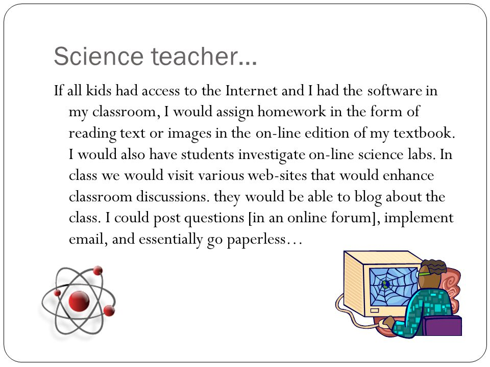 Science teacher… If all kids had access to the Internet and I had the software in my classroom, I would assign homework in the form of reading text or images in the on-line edition of my textbook.