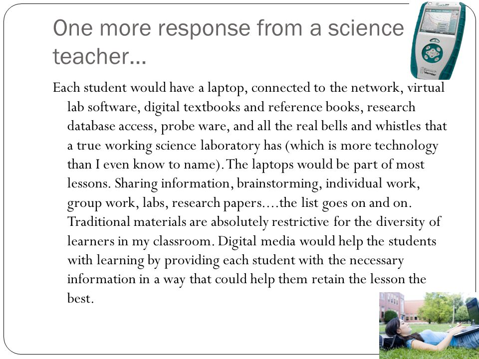 One more response from a science teacher… Each student would have a laptop, connected to the network, virtual lab software, digital textbooks and reference books, research database access, probe ware, and all the real bells and whistles that a true working science laboratory has (which is more technology than I even know to name).